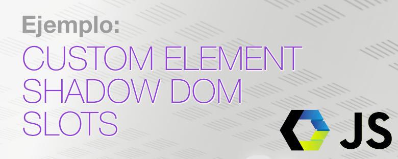Ejemplo: Custom Element, Shadow DOM, slots